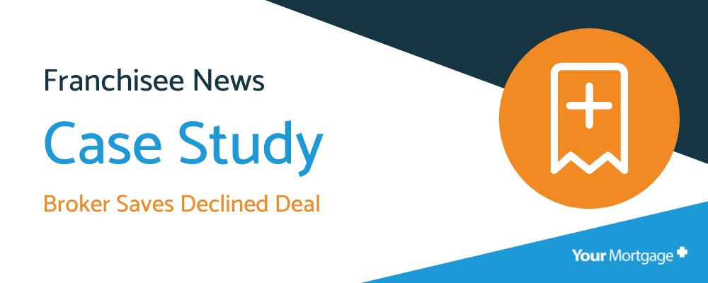 Your Mortgage Plus Case Study – Broker Saves Declined Deal
